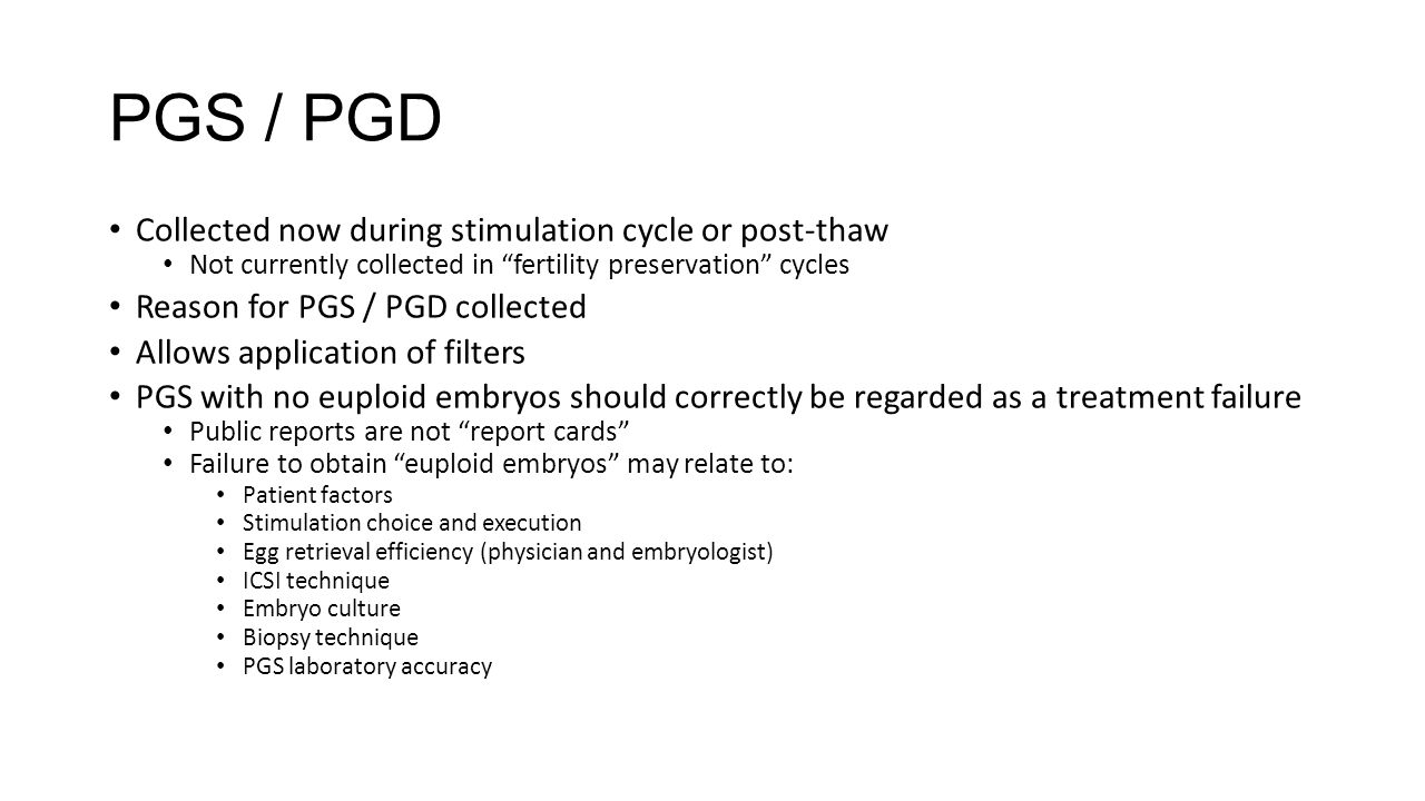 PGS / PGD Collected now during stimulation cycle or post-thaw Not currently collected in fertility preservation cycles Reason for PGS / PGD collected Allows application of filters PGS with no euploid embryos should correctly be regarded as a treatment failure Public reports are not report cards Failure to obtain euploid embryos may relate to: Patient factors Stimulation choice and execution Egg retrieval efficiency (physician and embryologist) ICSI technique Embryo culture Biopsy technique PGS laboratory accuracy