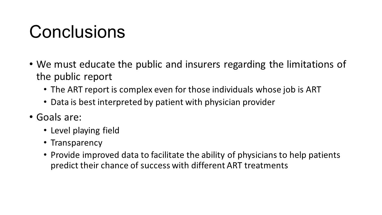 Conclusions We must educate the public and insurers regarding the limitations of the public report The ART report is complex even for those individuals whose job is ART Data is best interpreted by patient with physician provider Goals are: Level playing field Transparency Provide improved data to facilitate the ability of physicians to help patients predict their chance of success with different ART treatments