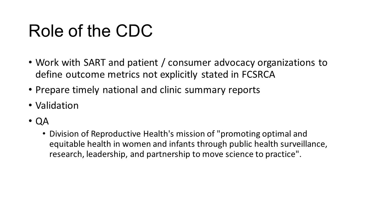 Role of the CDC Work with SART and patient / consumer advocacy organizations to define outcome metrics not explicitly stated in FCSRCA Prepare timely national and clinic summary reports Validation QA Division of Reproductive Health s mission of promoting optimal and equitable health in women and infants through public health surveillance, research, leadership, and partnership to move science to practice .