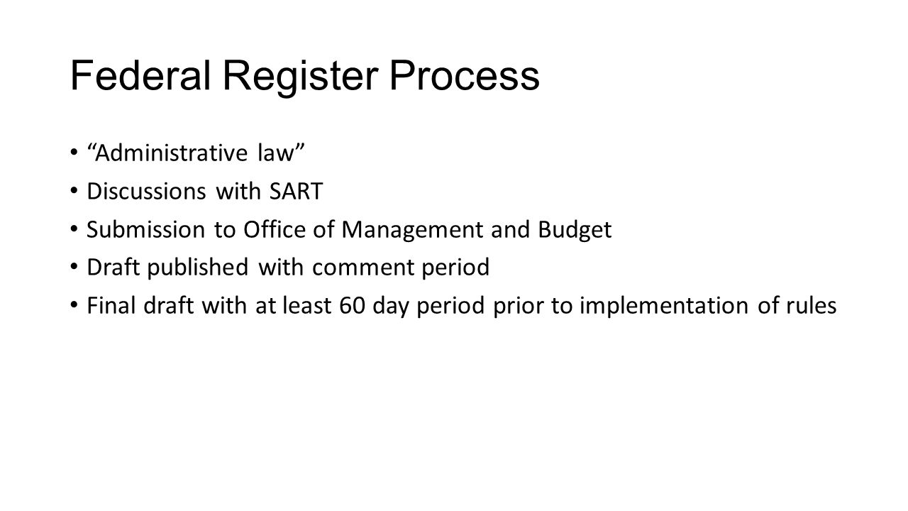 Federal Register Process Administrative law Discussions with SART Submission to Office of Management and Budget Draft published with comment period Final draft with at least 60 day period prior to implementation of rules