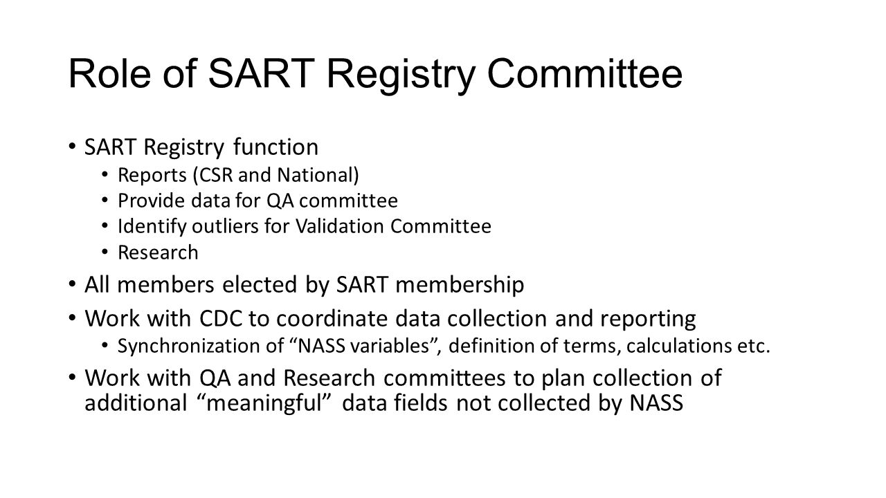Role of SART Registry Committee SART Registry function Reports (CSR and National) Provide data for QA committee Identify outliers for Validation Committee Research All members elected by SART membership Work with CDC to coordinate data collection and reporting Synchronization of NASS variables , definition of terms, calculations etc.