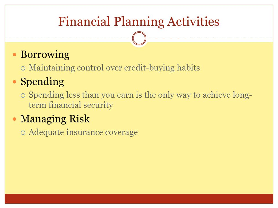 Financial Planning Activities Borrowing  Maintaining control over credit-buying habits Spending  Spending less than you earn is the only way to achi
