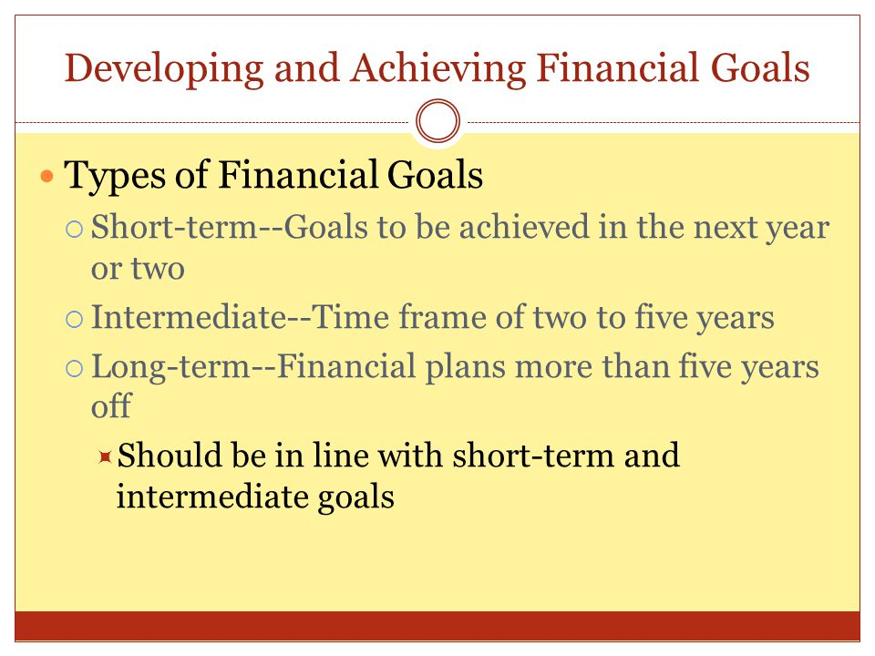 Developing and Achieving Financial Goals Types of Financial Goals  Short-term--Goals to be achieved in the next year or two  Intermediate--Time fram