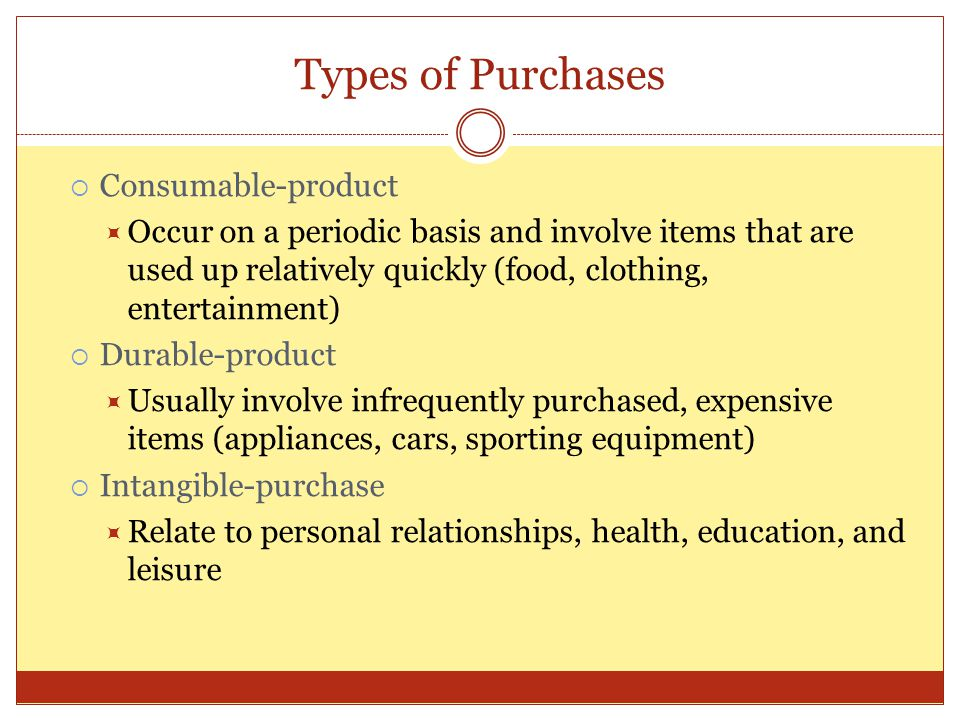 Types of Purchases  Consumable-product  Occur on a periodic basis and involve items that are used up relatively quickly (food, clothing, entertainme