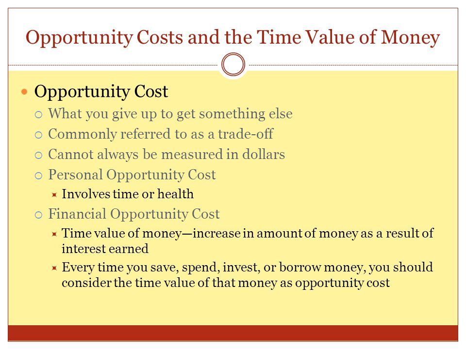 Opportunity Costs and the Time Value of Money Opportunity Cost  What you give up to get something else  Commonly referred to as a trade-off  Cannot