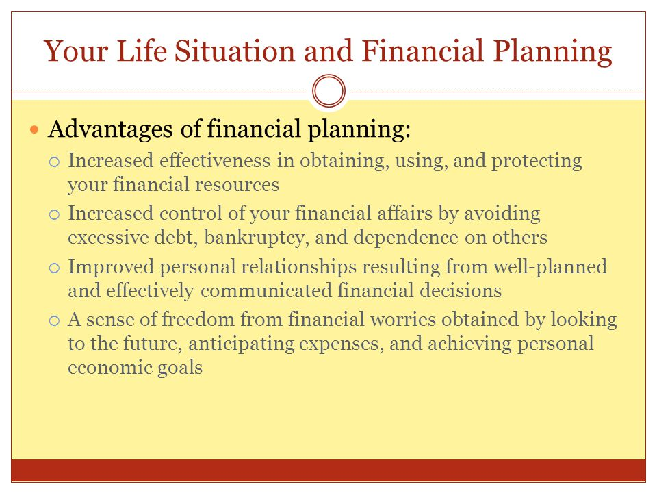 Your Life Situation and Financial Planning Advantages of financial planning:  Increased effectiveness in obtaining, using, and protecting your financ
