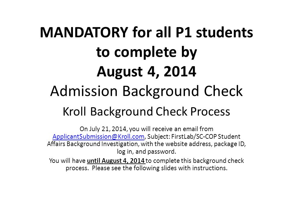 MANDATORY for all P1 students to complete by August 4, 2014 Admission Background Check Kroll Background Check Process On July 21, 2014, you will receive an email from ApplicantSubmission@Kroll.com, Subject: FirstLab/SC-COP Student Affairs Background Investigation, with the website address, package ID, log in, and password.