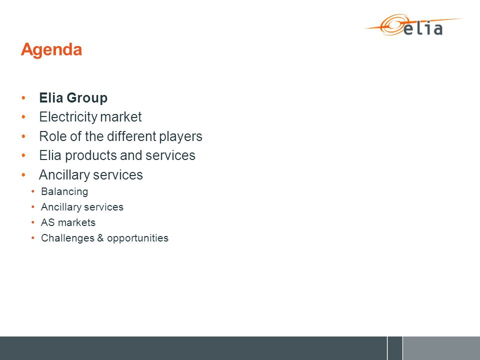 Agenda Elia Group Electricity market Role of the different players Elia products and services Ancillary services Balancing Ancillary services AS markets Challenges & opportunities