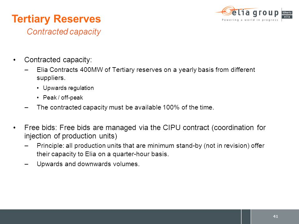 Contracted capacity: –Elia Contracts 400MW of Tertiary reserves on a yearly basis from different suppliers. Upwards regulation Peak / off-peak –The co