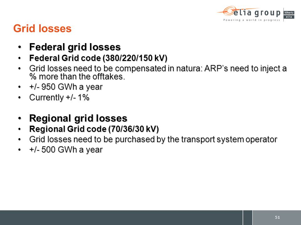 51 Grid losses Federal grid lossesFederal grid losses Federal Grid code (380/220/150 kV)Federal Grid code (380/220/150 kV) Grid losses need to be compensated in natura: ARP's need to inject a % more than the offtakes.Grid losses need to be compensated in natura: ARP's need to inject a % more than the offtakes.