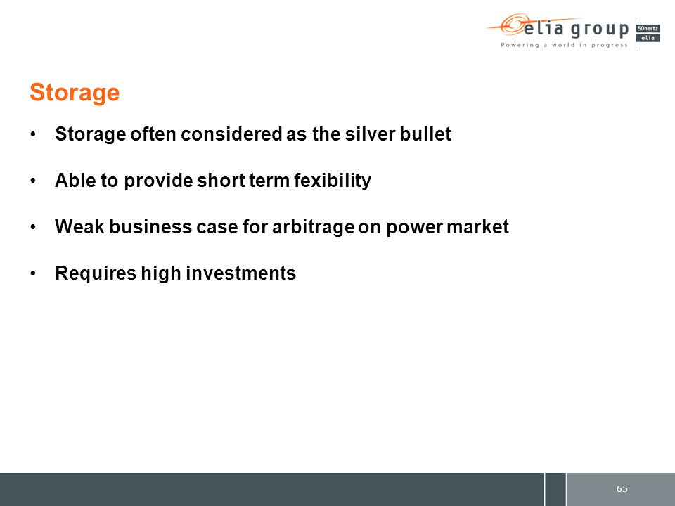 Storage Storage often considered as the silver bullet Able to provide short term fexibility Weak business case for arbitrage on power market Requires high investments 65