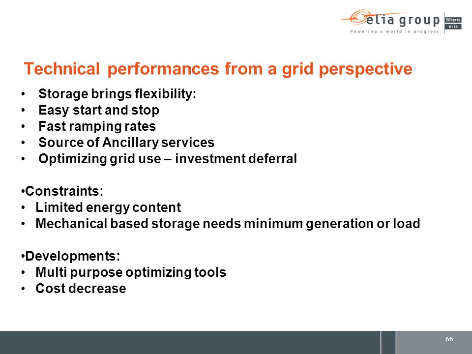 Technical performances from a grid perspective Storage brings flexibility: Easy start and stop Fast ramping rates Source of Ancillary services Optimizing grid use – investment deferral Constraints: Limited energy content Mechanical based storage needs minimum generation or load Developments: Multi purpose optimizing tools Cost decrease 66