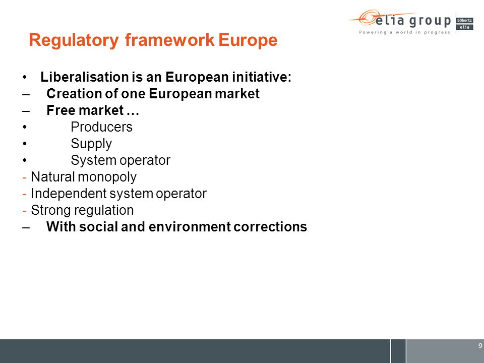 9 Regulatory framework Europe Liberalisation is an European initiative: –Creation of one European market –Free market … Producers Supply System operator -Natural monopoly -Independent system operator -Strong regulation –With social and environment corrections