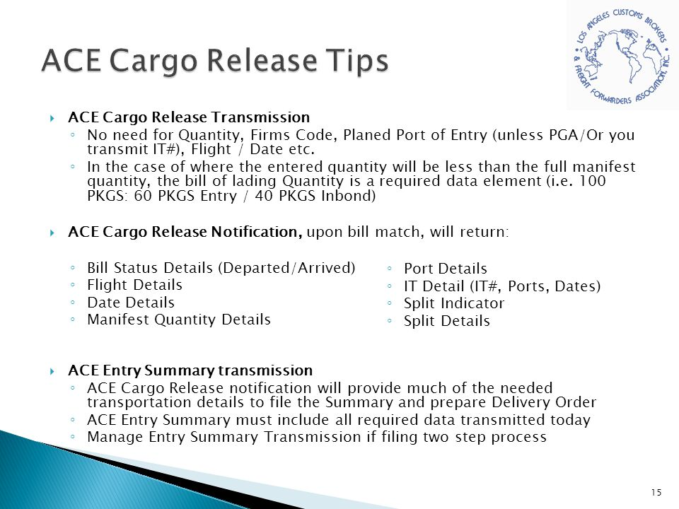  ACE Cargo Release Transmission ◦ No need for Quantity, Firms Code, Planed Port of Entry (unless PGA/Or you transmit IT#), Flight / Date etc. ◦ In th