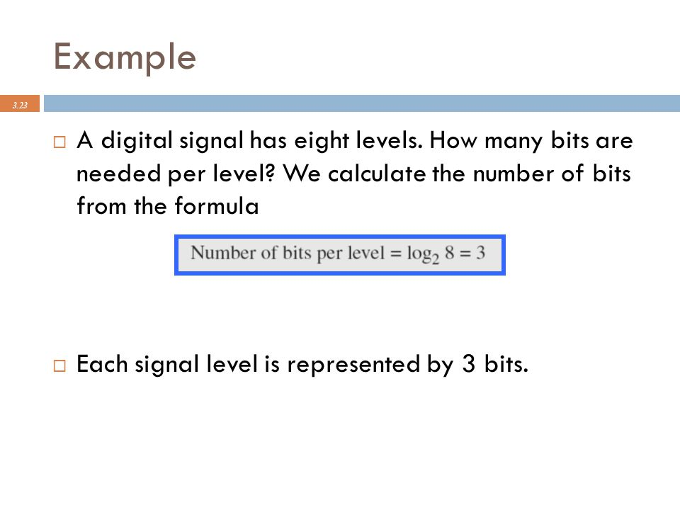 Example 3.23  A digital signal has eight levels. How many bits are needed per level? We calculate the number of bits from the formula  Each signal l