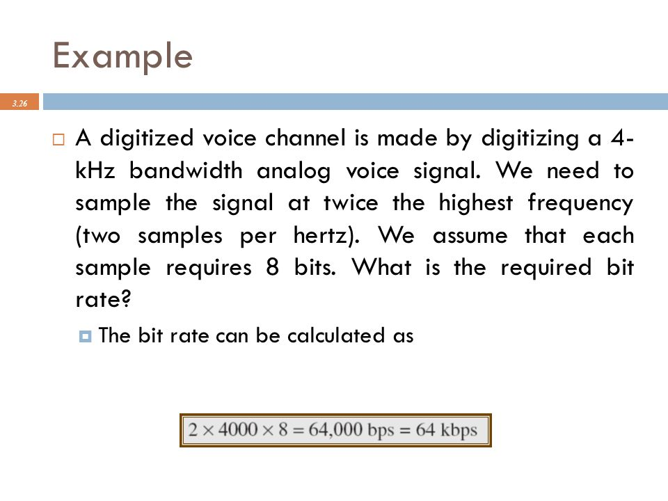 Example 3.26  A digitized voice channel is made by digitizing a 4- kHz bandwidth analog voice signal. We need to sample the signal at twice the highe