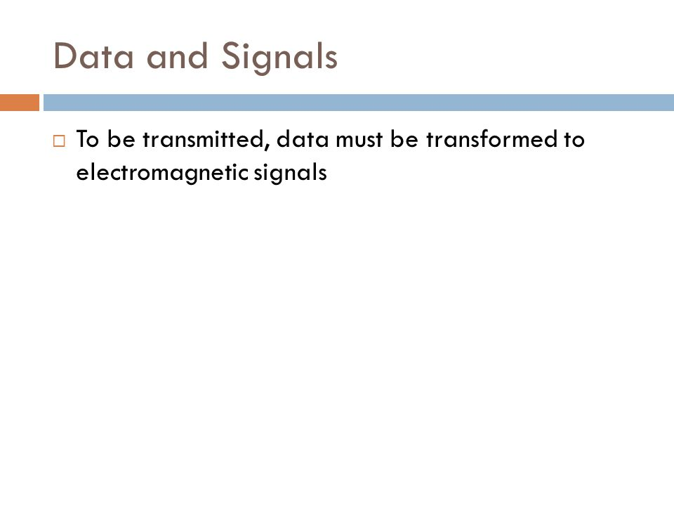Data and Signals  To be transmitted, data must be transformed to electromagnetic signals