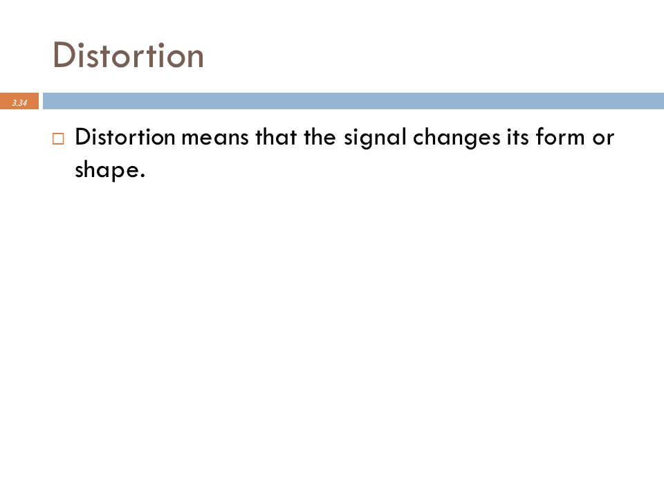 Distortion 3.34  Distortion means that the signal changes its form or shape.