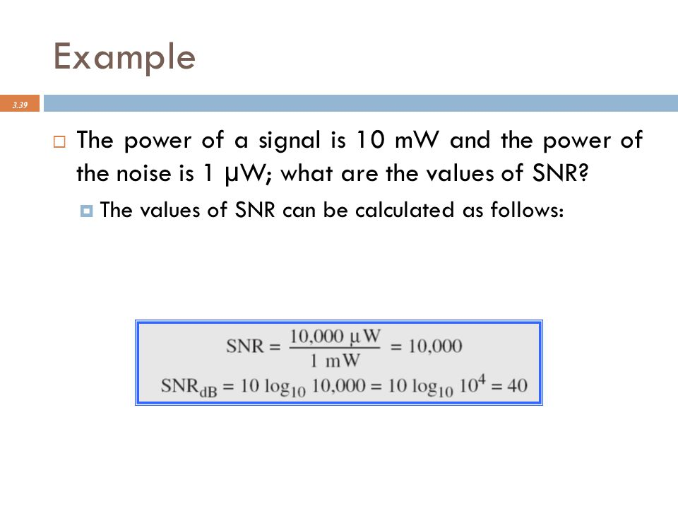 Example 3.39  The power of a signal is 10 mW and the power of the noise is 1 μ W; what are the values of SNR?  The values of SNR can be calculated a
