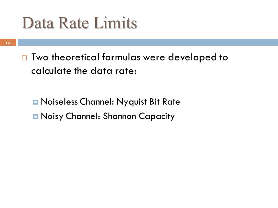 Data Rate Limits 3.43  Two theoretical formulas were developed to calculate the data rate:  Noiseless Channel: Nyquist Bit Rate  Noisy Channel: Sha