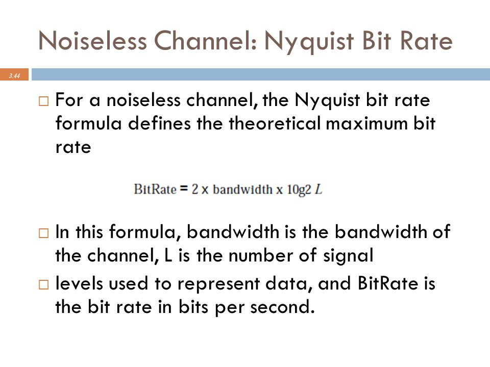 Noiseless Channel: Nyquist Bit Rate 3.44  For a noiseless channel, the Nyquist bit rate formula defines the theoretical maximum bit rate  In this fo