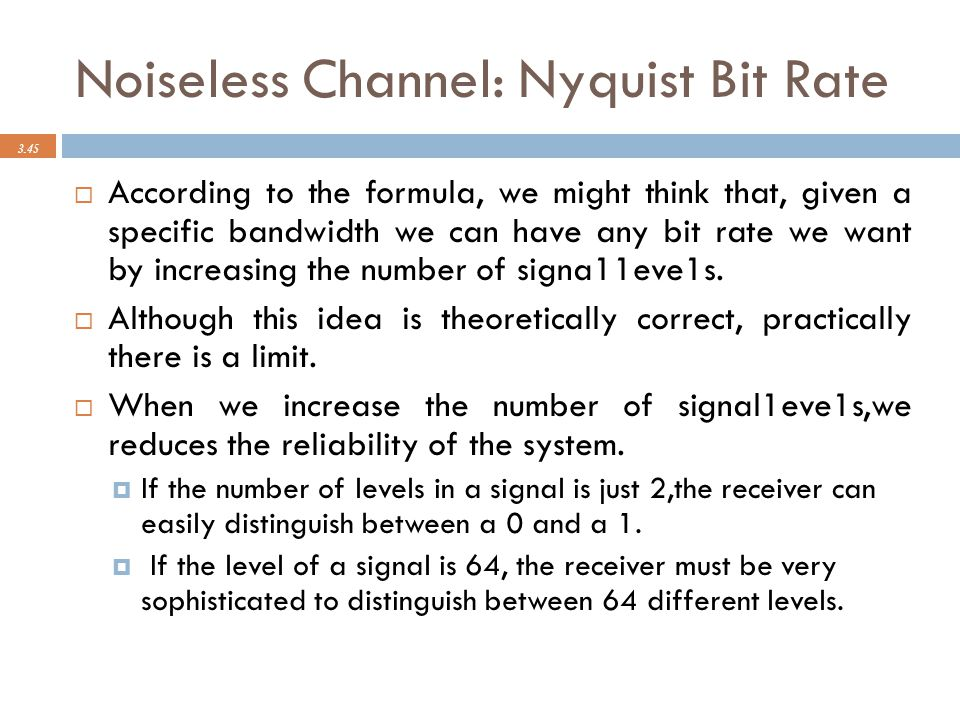 Noiseless Channel: Nyquist Bit Rate 3.45  According to the formula, we might think that, given a specific bandwidth we can have any bit rate we want