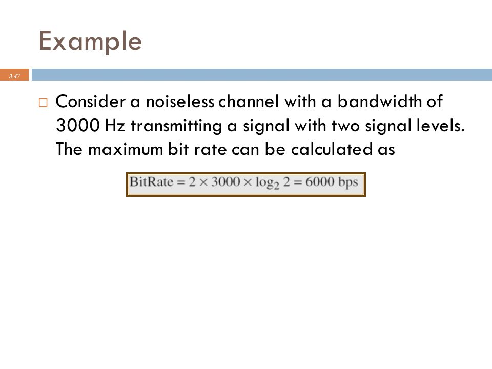 Example 3.47  Consider a noiseless channel with a bandwidth of 3000 Hz transmitting a signal with two signal levels. The maximum bit rate can be calc