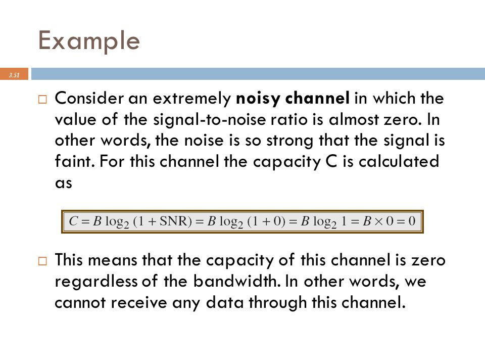 Example 3.51  Consider an extremely noisy channel in which the value of the signal-to-noise ratio is almost zero. In other words, the noise is so str