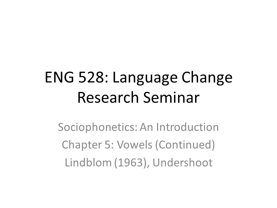 ENG 528: Language Change Research Seminar Sociophonetics: An Introduction Chapter 5: Vowels (Continued) Lindblom (1963), Undershoot