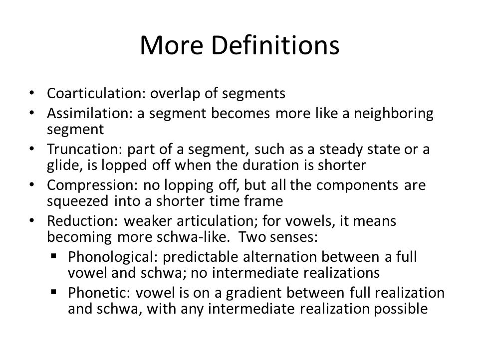 More Definitions Coarticulation: overlap of segments Assimilation: a segment becomes more like a neighboring segment Truncation: part of a segment, such as a steady state or a glide, is lopped off when the duration is shorter Compression: no lopping off, but all the components are squeezed into a shorter time frame Reduction: weaker articulation; for vowels, it means becoming more schwa-like.