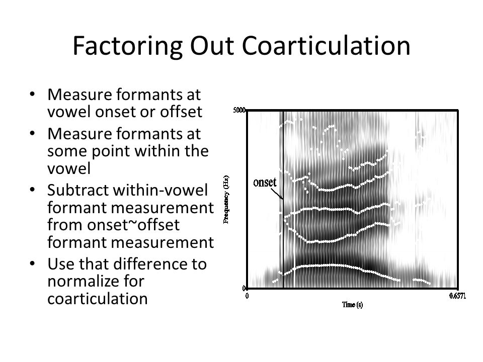 Factoring Out Coarticulation Measure formants at vowel onset or offset Measure formants at some point within the vowel Subtract within-vowel formant measurement from onset~offset formant measurement Use that difference to normalize for coarticulation