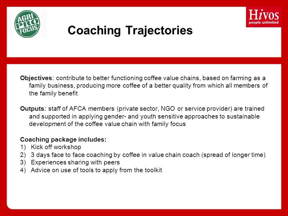 Coaching Trajectories Objectives: contribute to better functioning coffee value chains, based on farming as a family business, producing more coffee of a better quality from which all members of the family benefit Outputs: staff of AFCA members (private sector, NGO or service provider) are trained and supported in applying gender- and youth sensitive approaches to sustainable development of the coffee value chain with family focus Coaching package includes: 1)Kick off workshop 2)3 days face to face coaching by coffee in value chain coach (spread of longer time) 3)Experiences sharing with peers 4)Advice on use of tools to apply from the toolkit