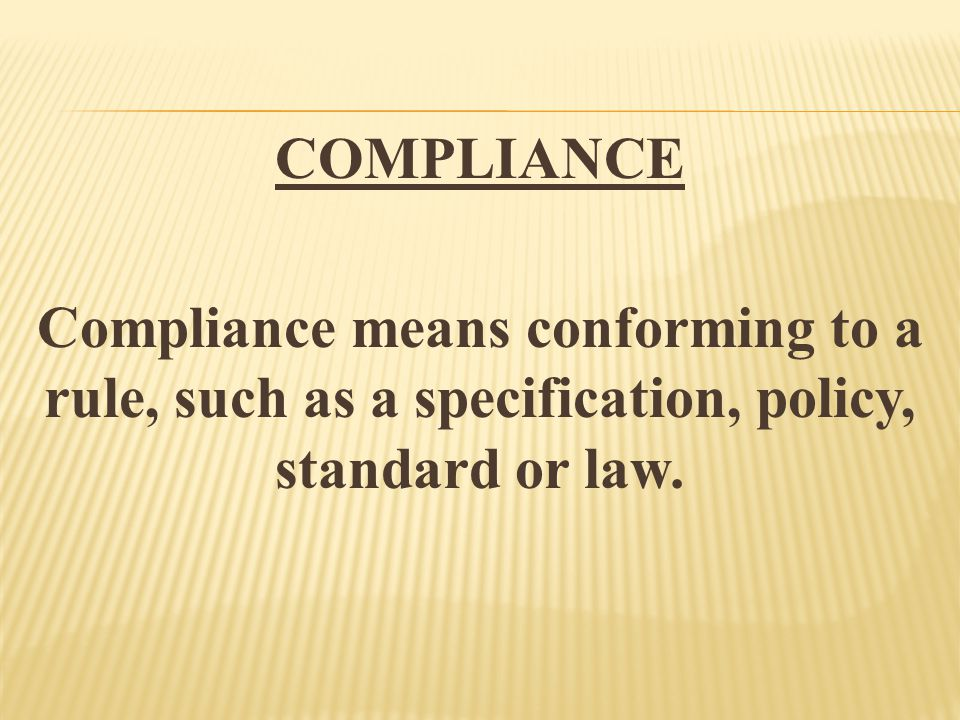COMPLIANCE Compliance means conforming to a rule, such as a specification, policy, standard or law.