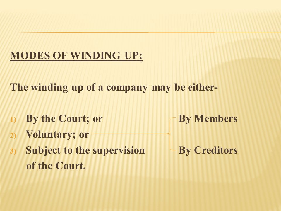 MODES OF WINDING UP: The winding up of a company may be either- 1) By the Court; orBy Members 2) Voluntary; or 3) Subject to the supervision By Creditors of the Court.