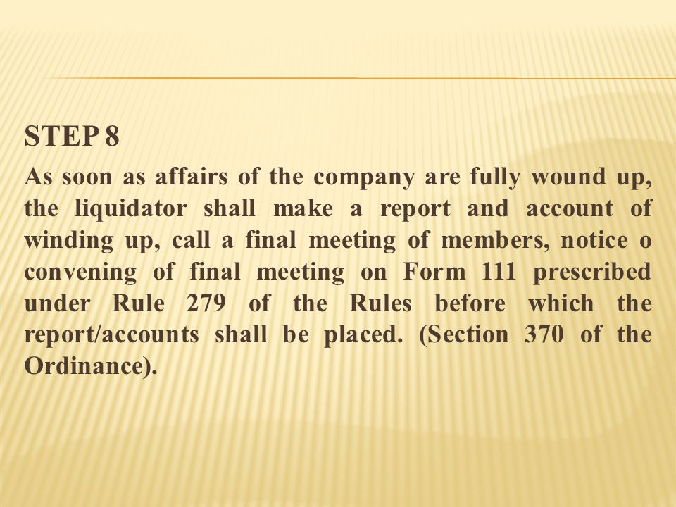 STEP 8 As soon as affairs of the company are fully wound up, the liquidator shall make a report and account of winding up, call a final meeting of members, notice o convening of final meeting on Form 111 prescribed under Rule 279 of the Rules before which the report/accounts shall be placed.