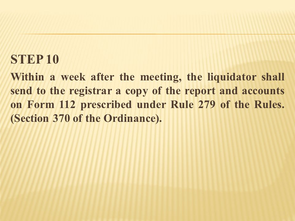 STEP 10 Within a week after the meeting, the liquidator shall send to the registrar a copy of the report and accounts on Form 112 prescribed under Rule 279 of the Rules.