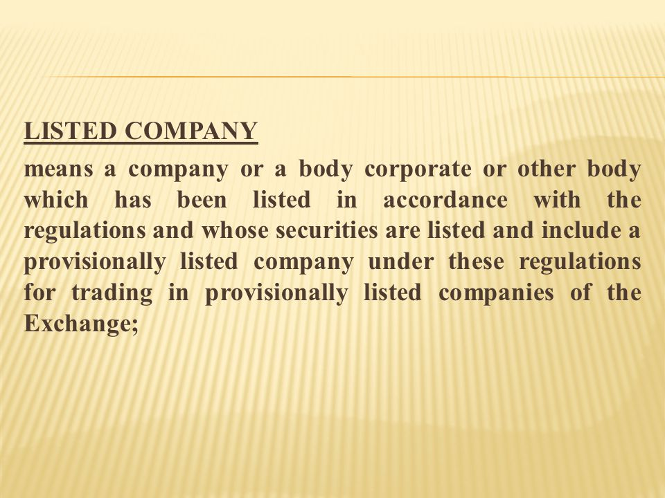 LISTED COMPANY means a company or a body corporate or other body which has been listed in accordance with the regulations and whose securities are listed and include a provisionally listed company under these regulations for trading in provisionally listed companies of the Exchange;