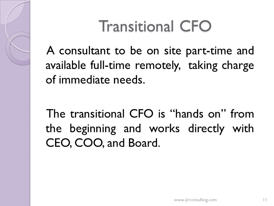 www.ijrconsulting.com11 Transitional CFO A consultant to be on site part-time and available full-time remotely, taking charge of immediate needs. The