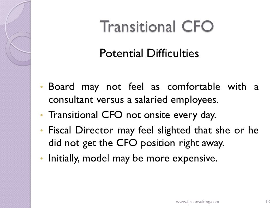 www.ijrconsulting.com13 Transitional CFO Potential Difficulties Board may not feel as comfortable with a consultant versus a salaried employees. Trans