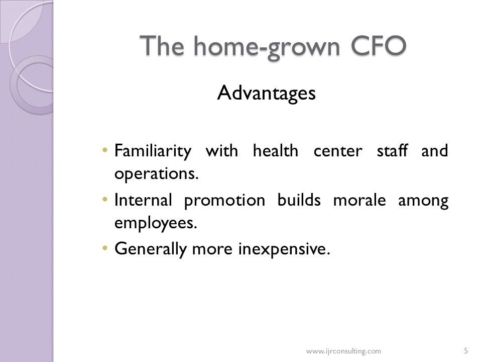 www.ijrconsulting.com5 The home-grown CFO Advantages Familiarity with health center staff and operations. Internal promotion builds morale among emplo