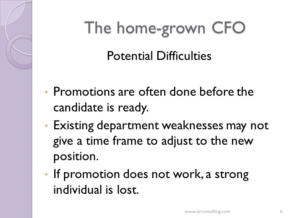 www.ijrconsulting.com6 The home-grown CFO Potential Difficulties Promotions are often done before the candidate is ready. Existing department weakness