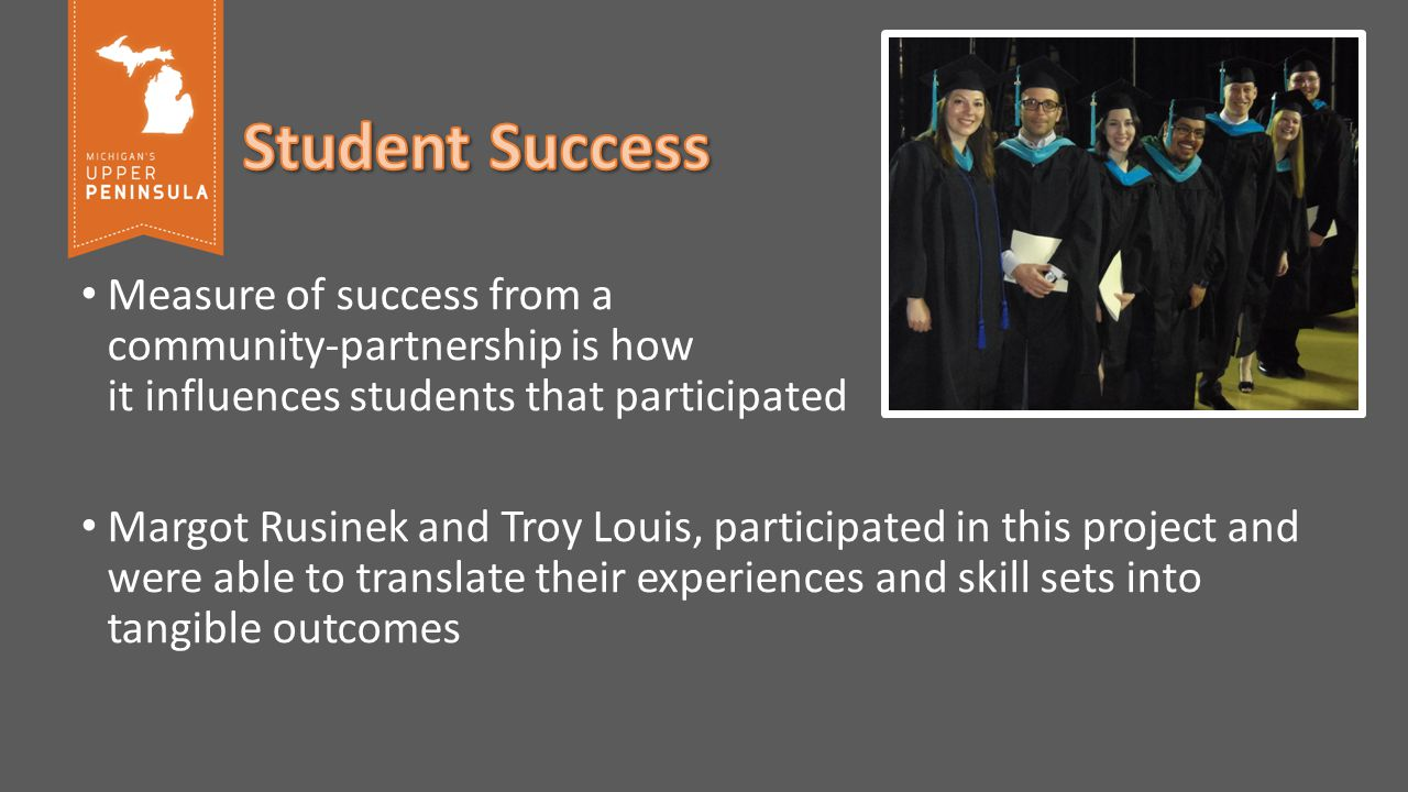 Measure of success from a community-partnership is how it influences students that participated Margot Rusinek and Troy Louis, participated in this project and were able to translate their experiences and skill sets into tangible outcomes