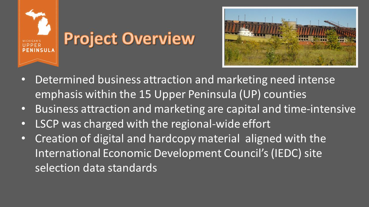 Determined business attraction and marketing need intense emphasis within the 15 Upper Peninsula (UP) counties Business attraction and marketing are capital and time-intensive LSCP was charged with the regional-wide effort Creation of digital and hardcopy material aligned with the International Economic Development Council's (IEDC) site selection data standards