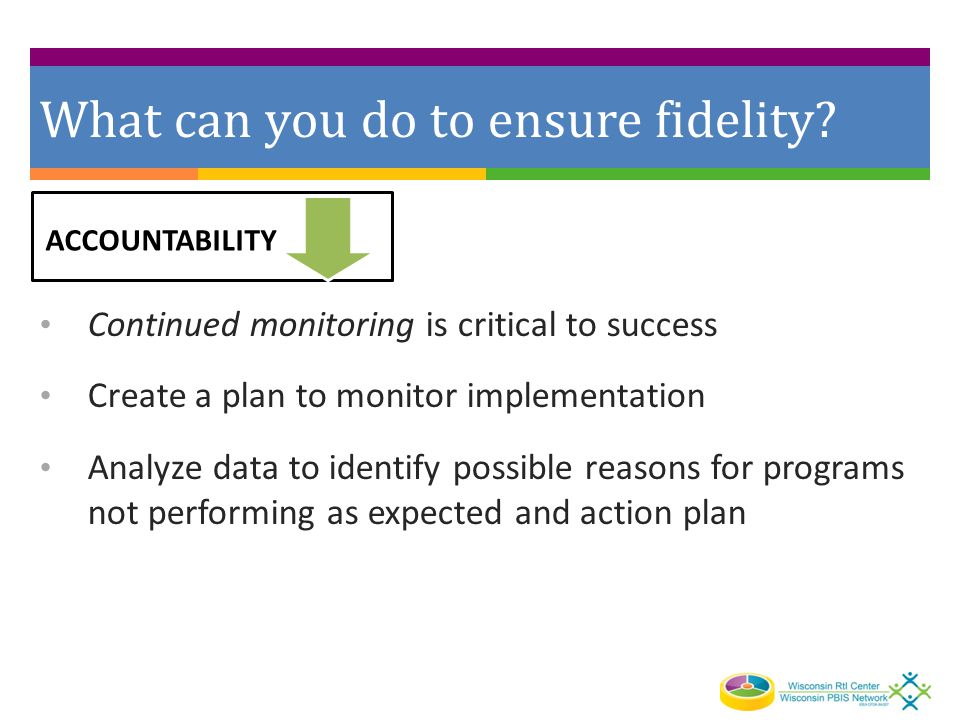 What can you do to ensure fidelity? Continued monitoring is critical to success Create a plan to monitor implementation Analyze data to identify possi