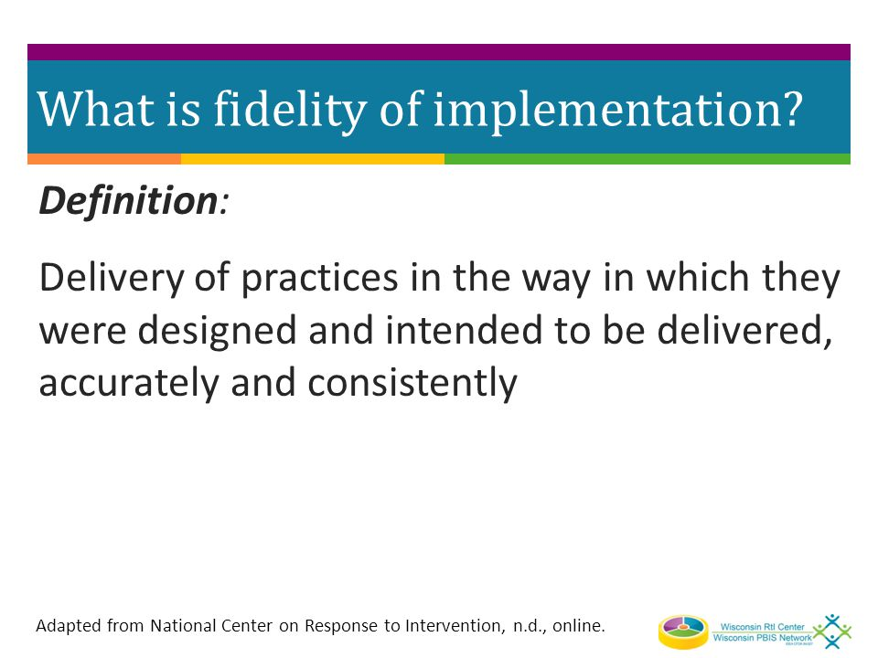 What is fidelity of implementation? Definition: Delivery of practices in the way in which they were designed and intended to be delivered, accurately