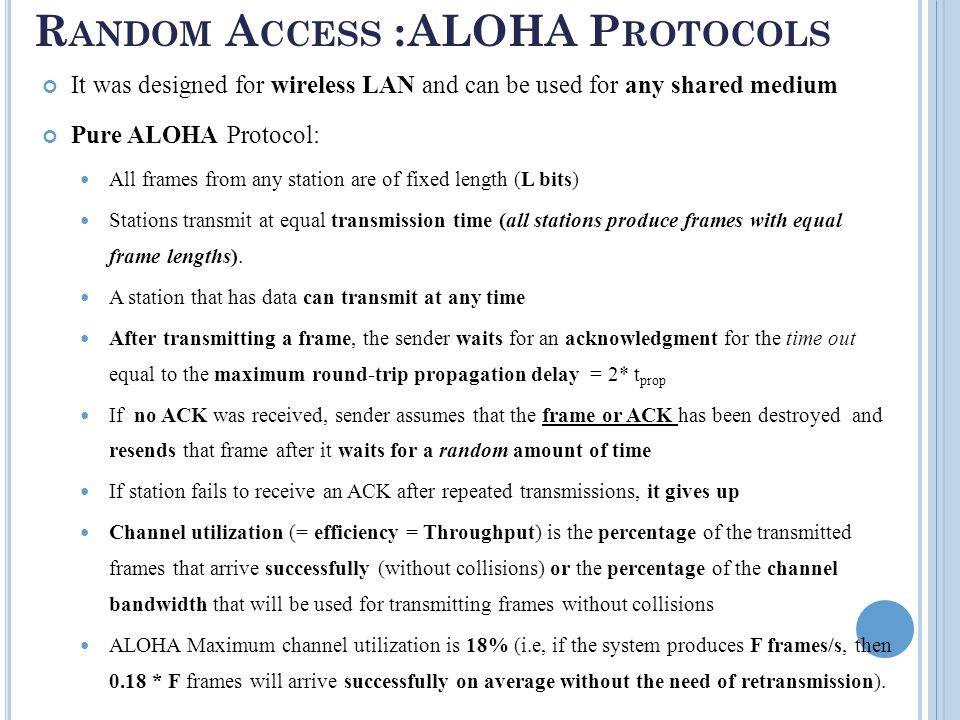 R ANDOM A CCESS : ALOHA P ROTOCOLS It was designed for wireless LAN and can be used for any shared medium Pure ALOHA Protocol: All frames from any station are of fixed length (L bits) Stations transmit at equal transmission time (all stations produce frames with equal frame lengths).