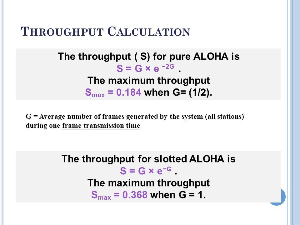 T HROUGHPUT C ALCULATION 19 The throughput ( S) for pure ALOHA is S = G × e −2G.