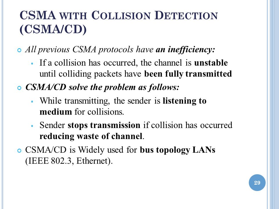 CSMA WITH C OLLISION D ETECTION (CSMA/CD) All previous CSMA protocols have an inefficiency:  If a collision has occurred, the channel is unstable until colliding packets have been fully transmitted CSMA/CD solve the problem as follows:  While transmitting, the sender is listening to medium for collisions.