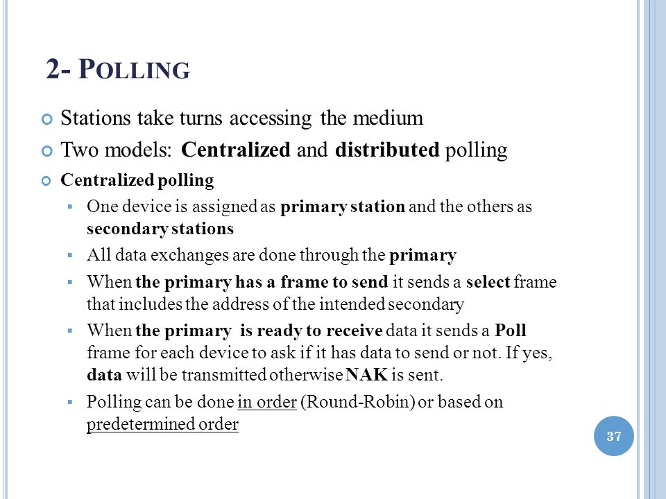 2- P OLLING Stations take turns accessing the medium Two models: Centralized and distributed polling Centralized polling  One device is assigned as primary station and the others as secondary stations  All data exchanges are done through the primary  When the primary has a frame to send it sends a select frame that includes the address of the intended secondary  When the primary is ready to receive data it sends a Poll frame for each device to ask if it has data to send or not.