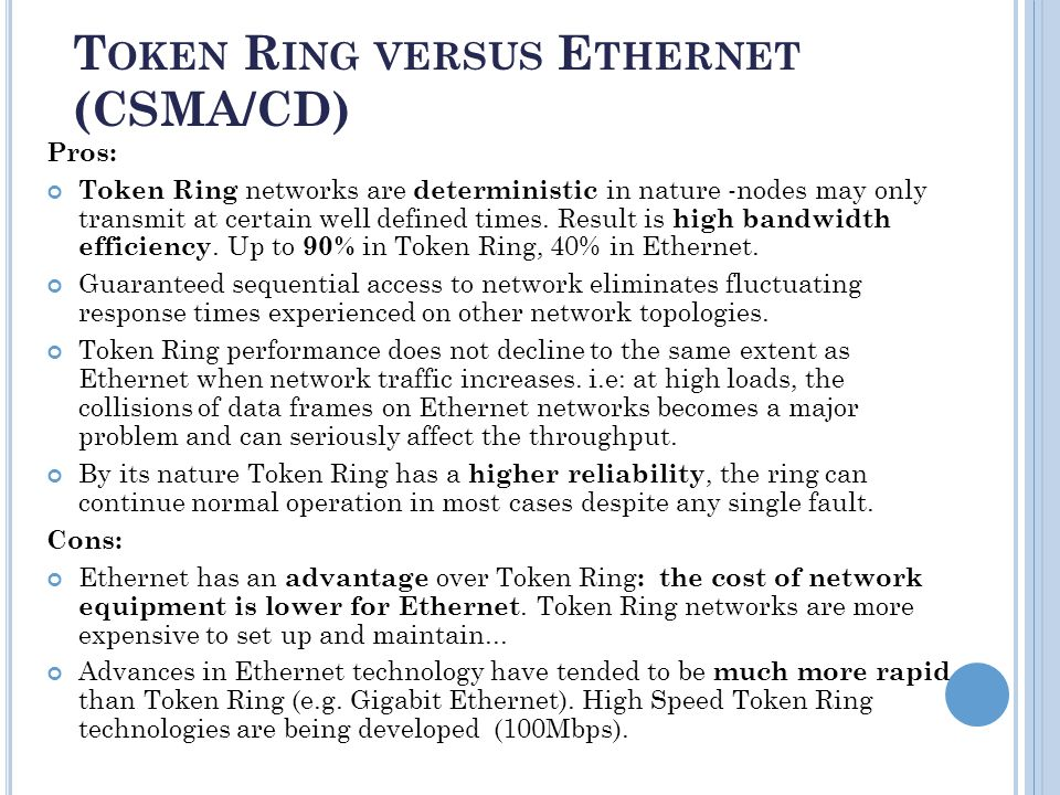T OKEN R ING VERSUS E THERNET (CSMA/CD) Pros: Token Ring networks are deterministic in nature -nodes may only transmit at certain well defined times.